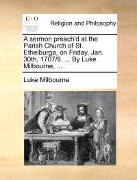 A Sermon Preach'd at the Parish Church of St. Ethelburga, on Friday, Jan. 30th, 1707/8. ... by Luke Milbourne,