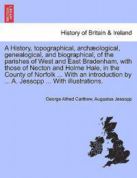 A History, Topographical, Archaeological, Genealogical, and Biographical, of the Parishes of West and East Bradenham, with Those of Necton and Holme Hale, in the County of Norfolk ... with an Introduction by ... A. Jessopp ... with Illustrations.