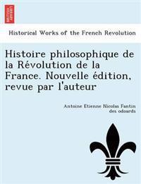 Histoire Philosophique de La Re Volution de La France. Nouvelle E Dition, Revue Par L'Auteur