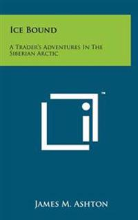 Ice Bound: A Trader's Adventures in the Siberian Arctic