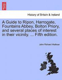 A Guide to Ripon, Harrogate, Fountains Abbey, Bolton Priory, and Several Places of Interest in Their Vicinity. ... Fifth Edition.
