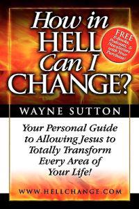 How in Hell Can I Change?: Your Personal Guide to Allowing Jesus to Totally Transform Every Area of Your Life!