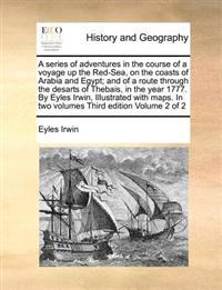 A Series of Adventures in the Course of a Voyage Up the Red-Sea, on the Coasts of Arabia and Egypt; And of a Route Through the Desarts of Thebais, in the Year 1777. by Eyles Irwin, Illustrated with Maps. in Two Volumes Third Edition Volume 2 of 2