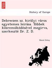 Debreczen Sz. Kira Lyi Va Ros Egyetemes Leira Sa. to Bbek Ko Zremu Ko de Se Vel Megirva, Szerkeszte Dr. Z. D.