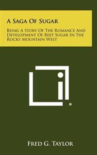 A Saga of Sugar: Being a Story of the Romance and Development of Beet Sugar in the Rocky Mountain West