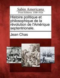 Histoire Politique Et Philosophique de La Revolution de L'Amerique Septentrionale.