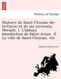 Histoire de Saint-Chinian-de-La-Corne Et de Ses Environs, He Rault. I. L'Abbaye Be Ne Dictine de Saint-Anian. II. La Ville de Saint-Chinian, Etc.