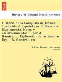Historia de La Conquista de Me Xico ... Traducida Al Espan Ol Por J. Navarro. (Suplemento. Notas y Esclarecimientos ... Por J. F. Ramirez ... Esplicacion de Las Laminas [By I. R. Gondra], Etc.