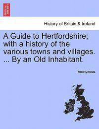 A Guide to Hertfordshire; With a History of the Various Towns and Villages. ... by an Old Inhabitant.