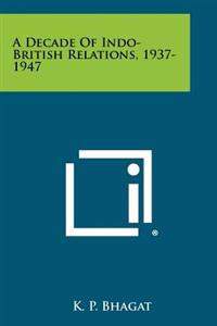 A Decade of Indo-British Relations, 1937-1947