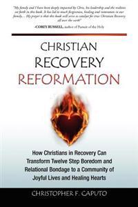 Christian Recovery Reformation: How Christians in Recovery Can Transform Twelve Step Boredom and Relational Bondage to a Community of Joyful Lives and