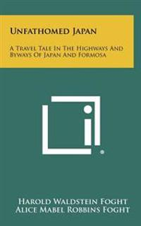Unfathomed Japan: A Travel Tale in the Highways and Byways of Japan and Formosa