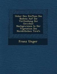 Ueber Den Einfluss Des Bodens Auf Die Vertheilung Der Gew¿chse: Nachgewiesen In Der Vegetation Des Nord¿stlichen Tirol's