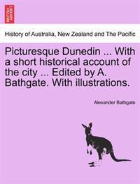Picturesque Dunedin ... with a Short Historical Account of the City ... Edited by A. Bathgate. with Illustrations.