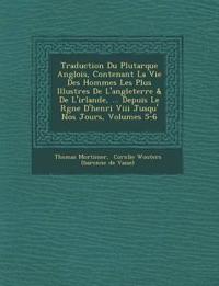 Traduction Du Plutarque Anglois, Contenant La Vie Des Hommes Les Plus Illustres De L'angleterre & De L'irlande, ... Depuis Le R¿gne D'henri Viii Jusqu