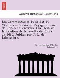 Les Commentaires Du Soldat Du Vivarais ... Suivis Du Voyage Du Duc de Rohan En Vivarais, L'An 1628; de La Relation de La Revolte de Roure, an 1670. Publies Par J. L. de Laboissiere.