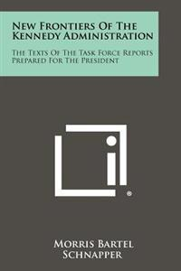New Frontiers of the Kennedy Administration: The Texts of the Task Force Reports Prepared for the President
