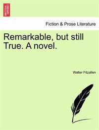 Remarkable, But Still True. a Novel.
