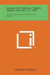 League of Nations, Treaty Series, V38, No. 1-4, 1925: Societe Des Nations, Recueil Des Traites