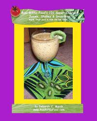 Raw-Riffic Food's 101 Super-Charged Juices, Shakes & Smoothies: More Than Just a Raw Recipe Book