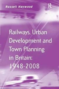 Railways, Urban Development and Town Planning in Britain 1948-2008