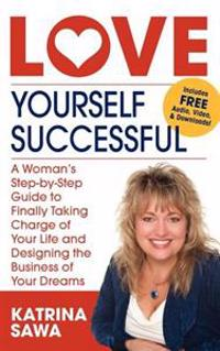 Love Yourself Successful: A Woman's Step-By-Step Guide to Finally Taking Charge of Your Life and Designing the Business of Your Dreams
