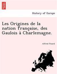 Les Origines de La Nation Franc Aise, Des Gaulois a Charlemagne.