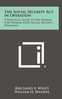 The Social Security ACT in Operation: A Practical Guide to the Federal and Federal-State Social Security Programs