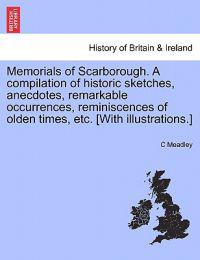 Memorials of Scarborough. a Compilation of Historic Sketches, Anecdotes, Remarkable Occurrences, Reminiscences of Olden Times, Etc. [With Illustrations.]