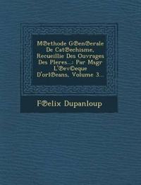 M Ethode G En Erale de Cat Echisme, Recueillie Des Ouvrages Des Pleres...: Par Msgr L' Ev(c)Eque D'Orl Eans, Volume 3...