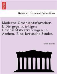 Moderne Geschichtsforscher. I. Die Gegenwa Rtigen Geschichtsbestrebungen in Aachen. Eine Kritische Studie.