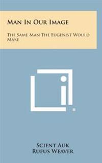 Man in Our Image: The Same Man the Eugenist Would Make