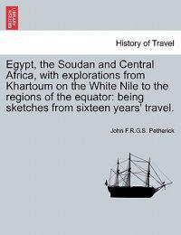 Egypt, the Soudan and Central Africa, with Explorations from Khartoum on the White Nile to the Regions of the Equator