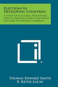 Elections in Developing Countries: A Study of Electoral Procedures Used in Tropical Africa, Southeast Asia and the British Caribbean