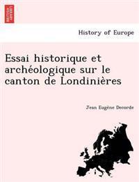Essai Historique Et Arche Ologique Sur Le Canton de Londinie Res