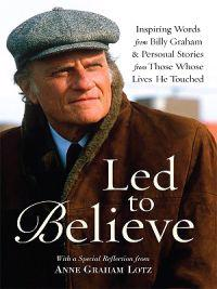 Led to Believe: Inspiring Words from Billy Graham & Personal Stories from Those Whose Lives He Touched