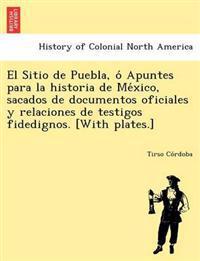 El Sitio de Puebla, O Apuntes Para La Historia de Me Xico, Sacados de Documentos Oficiales y Relaciones de Testigos Fidedignos. [With Plates.]