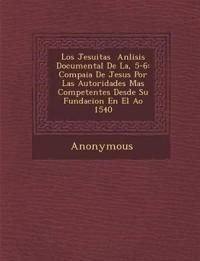 Los Jesuitas an Lisis Documental de La, 5-6: Compa Ia de Jesus Por Las Autoridades Mas Competentes Desde Su Fundacion En El A O 1540
