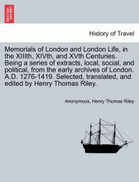 Memorials of London and London Life, in the XIIIth, Xivth, and Xvth Centuries. Being a Series of Extracts, Local, Social, and Political, from the Early Archives of London. A.D. 1276-1419. Selected, Translated, and Edited by Henry Thomas Riley.