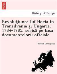 Revolut Iunea Lu Horia in Transilvania S I Ungaria, 1784-1785, Scris Pe Basa Documentelor Oficiale.