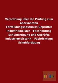Verordnung Uber Die Prufung Zum Anerkannten Fortbildungsabschluss Geprufter Industriemeister - Fachrichtung Schuhfertigung Und Geprufte Industriemeisterin - Fachrichtung Schuhfertigung