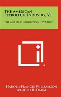 The American Petroleum Industry, V1: The Age of Illumination, 1859-1899