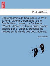 Contemporains de Shakspere. J. W. Et J. Ford (Vittoria Corombona, Ou Le Diable Blanc, Drame; La Duchesse D'Amalfi, Drame; Le C Ur Brise, Drame, Tradui