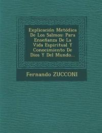 Explicación Metódica De Los Salmos: Para Enseñanza De La Vida Espiritual Y Conocimiento De Dios Y Del Mundo...