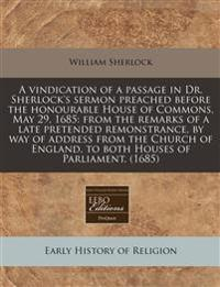 A   Vindication of a Passage in Dr. Sherlock's Sermon Preached Before the Honourable House of Commons, May 29, 1685: From the Remarks of a Late Preten