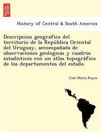 Descripcion Geografica del Territorio de La Repu Blica Oriental del Uruguay, Accompan ADA de Observaciones Geologicas y Cuadros Estadisticos Con Un Atlas Topogra Fico de Los Departamentos del Estado.