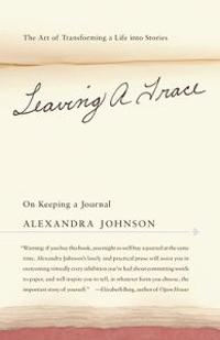 Leaving a Trace: On Keeping a Journal; The Art of Transforming a Life Into Stories