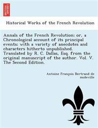 Annals of the French Revolution; Or, a Chronological Account of Its Principal Events; With a Variety of Anecdotes and Characters Hitherto Unpublished. Translated by R. C. Dallas, Esq. from the Original Manuscript of the Author. Vol. V. the Second Edition.