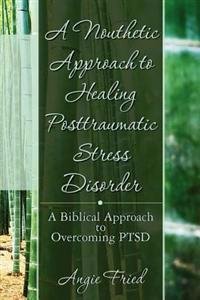 A Nouthetic Approach to Healing Posttraumatic Stress Disorder: A Biblical Approach to Overcoming Ptsd