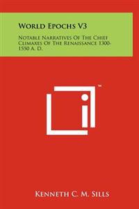 World Epochs V3: Notable Narratives of the Chief Climaxes of the Renaissance 1300-1550 A. D.